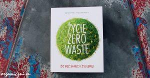"""""""Życie zero waste. Żyj bez śmieci i żyj lepiej"""""""